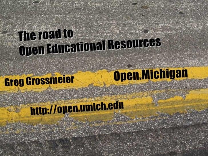 Greg Grossmeier http://open.umich.edu Open.Michigan The road to Open Educational Resources