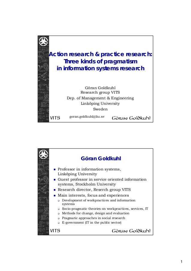 1 Action research & practice research: Three kinds of pragmatism in information systems research Göran Goldkuhl Research g...