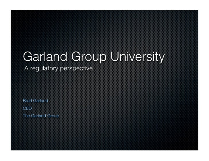 Garland Group University A regulatory perspective    Brad Garland CEO The Garland Group