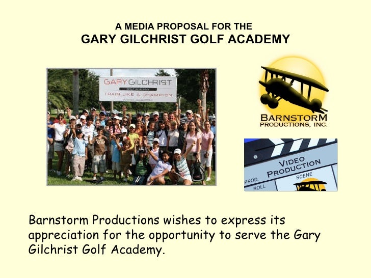A MEDIA PROPOSAL FOR THE   GARY GILCHRIST GOLF ACADEMY Barnstorm Productions wishes to express its appreciation for the op...