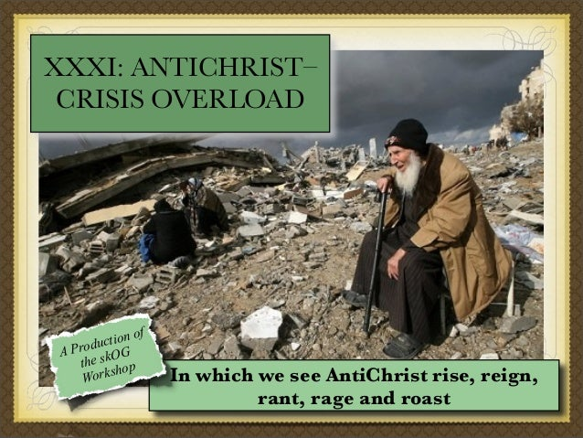 XXXI: ANTICHRIST– CRISIS OVERLOAD  ion of t roduc G AP he skO op t sh Work  In which we see AntiChrist rise, reign, rant, ...