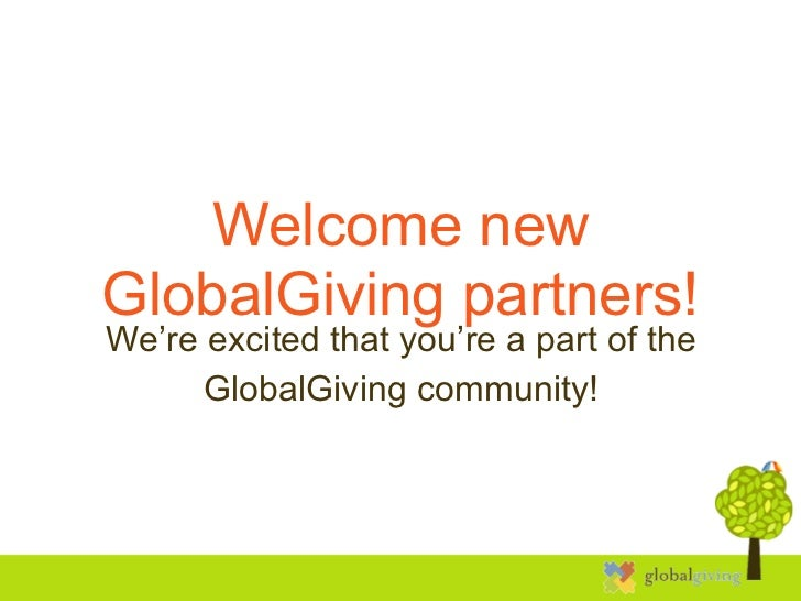 Welcome newGlobalGiving partners!We're excited that you're a part of the      GlobalGiving community!