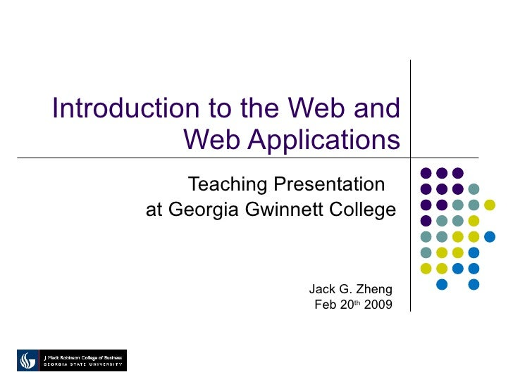 Introduction to the Web and Web Applications Teaching Presentation  at Georgia Gwinnett College Jack G. Zheng Feb 20 th  2...