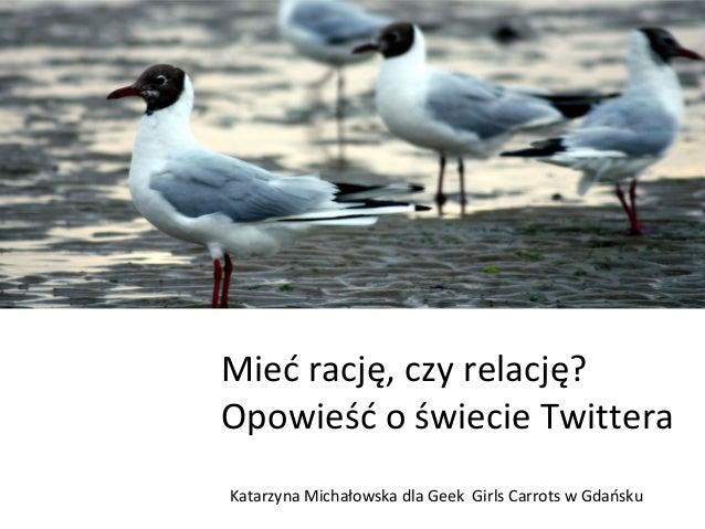 Mieć rację, czy relację? Opowieść o świecie Twittera Katarzyna Michałowska dla Geek Girls Carrots w Gdańsku