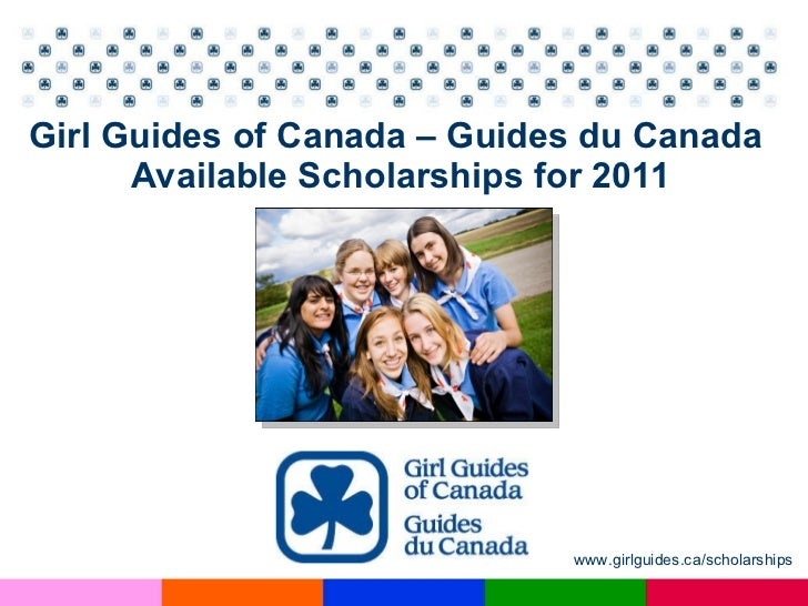 Girl Guides of Canada – Guides du Canada  Available Scholarships for 2011 www.girlguides.ca/scholarships