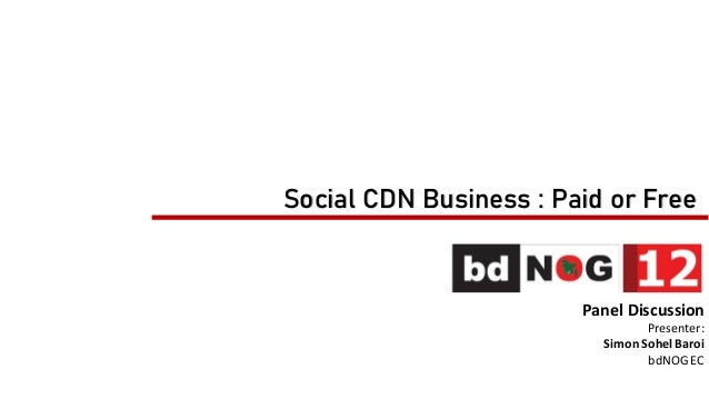Social CDN Business : Paid or Free Panel Discussion Presenter: Simon SohelBaroi bdNOGEC