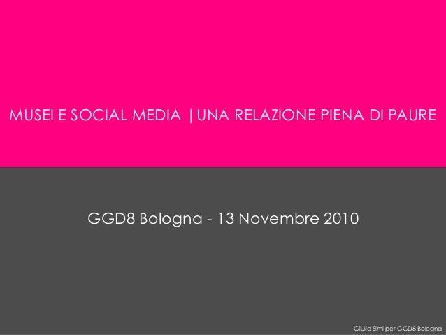 Giulia Simi per GGD8 Bologna MUSEI E SOCIAL MEDIA |UNA RELAZIONE PIENA DI PAURE GGD8 Bologna - 13 Novembre 2010