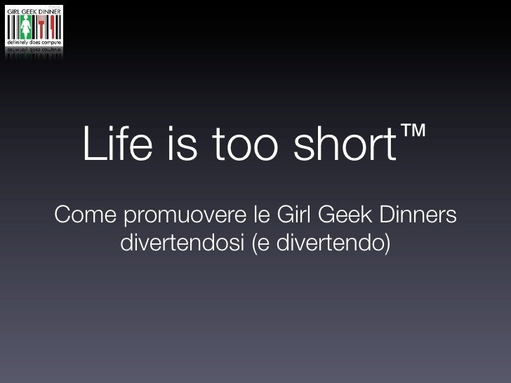 Life is too        short ™  Come promuovere le Girl Geek Dinners      divertendosi (e divertendo)