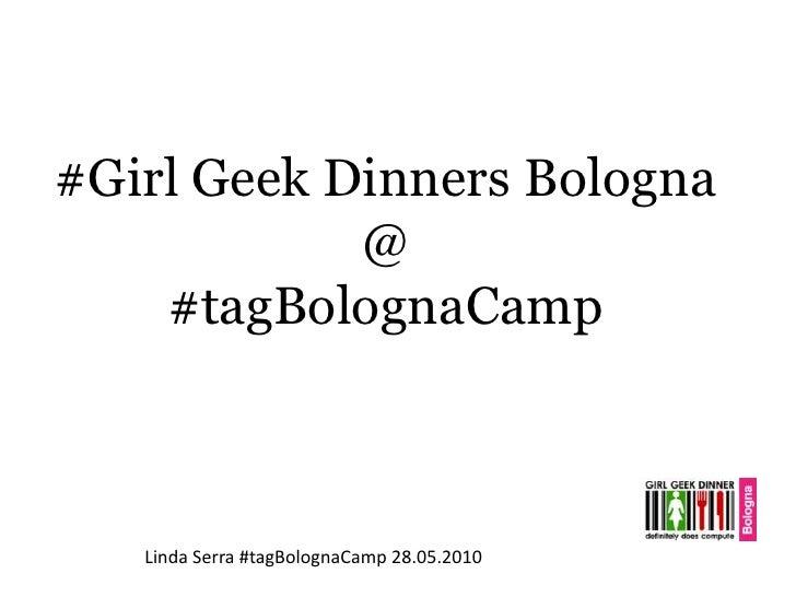 #GirlGeekDinners Bologna<br />@<br />#tagBolognaCamp<br />Linda Serra #tagBolognaCamp 28.05.2010<br />