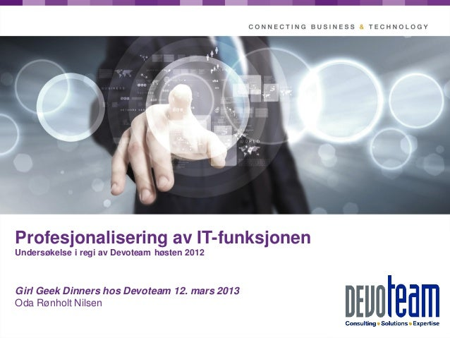 Profesjonalisering av IT-funksjonenUndersøkelse i regi av Devoteam høsten 2012Girl Geek Dinners hos Devoteam 12. mars 2013...