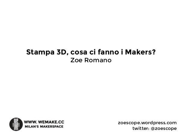 Stampa 3D, cosa ci fanno i Makers? Zoe Romano zoescope.wordpress.com twitter: @zoescope