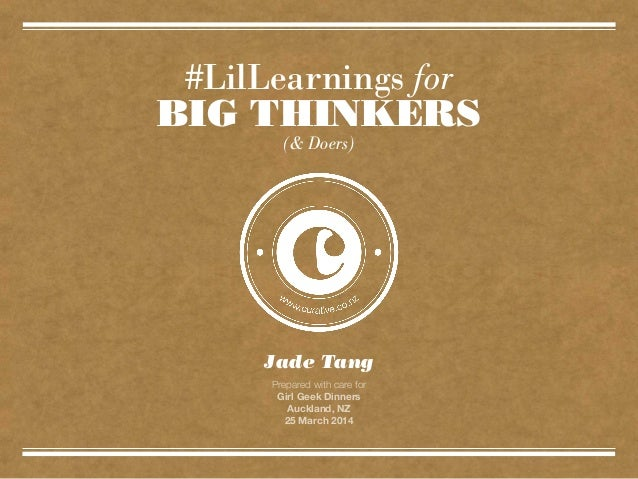 #LilLearnings for BIG THINKERS Jade Tang Prepared with care for Girl Geek Dinners Auckland, NZ 25 March 2014 (& Doers)