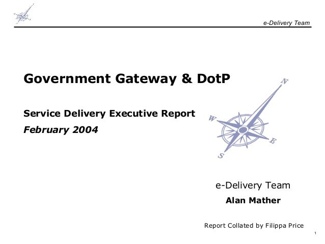 e-Delivery Team  Government Gateway & DotP Service Delivery Executive Report February 2004  e-Delivery Team Alan Mather Re...