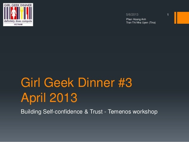 Girl Geek Dinner #3April 20131Phan Hoang AnhTran Thi Nha Uyen (Tina)Building Self-confidence & Trust - Temenos workshop