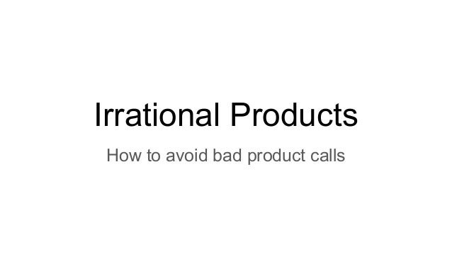 Irrational Products How to avoid bad product calls