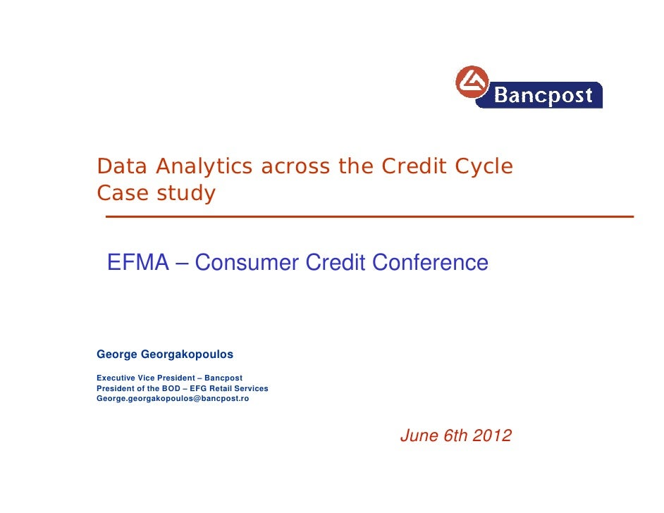 Data Analytics across the Credit CycleCase study  EFMA – Consumer Credit ConferenceGeorge GeorgakopoulosExecutive Vice Pre...