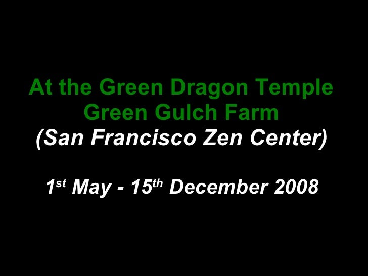 At the Green Dragon Temple Green Gulch Farm (San Francisco Zen Center) 1 st  May - 15 th  December 2008