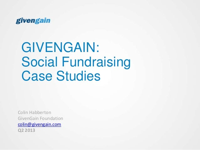 GIVENGAIN:Social FundraisingCase StudiesColin HabbertonGivenGain Foundationcolin@givengain.comQ2 2013