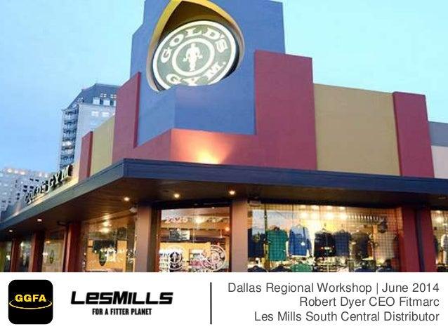 Dallas Regional Workshop | June 2014 Robert Dyer CEO Fitmarc Les Mills South Central Distributor