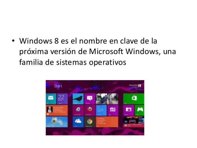 • Windows 8 es el nombre en clave de la próxima versión de Microsoft Windows, una familia de sistemas operativos