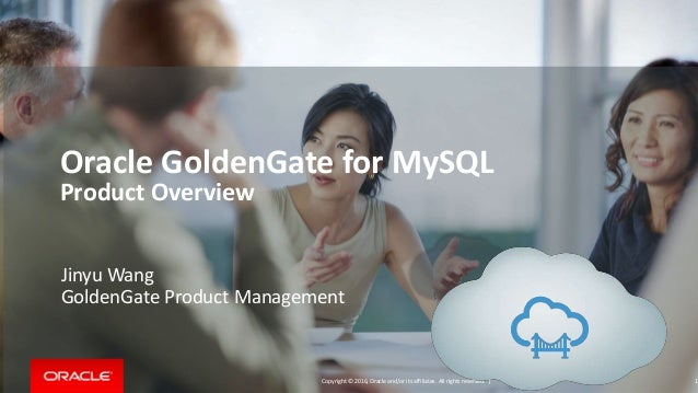 Copyright © 2016, Oracle and/or its affiliates. All rights reserved. | Oracle GoldenGate for MySQL Product Overview 1 Jiny...