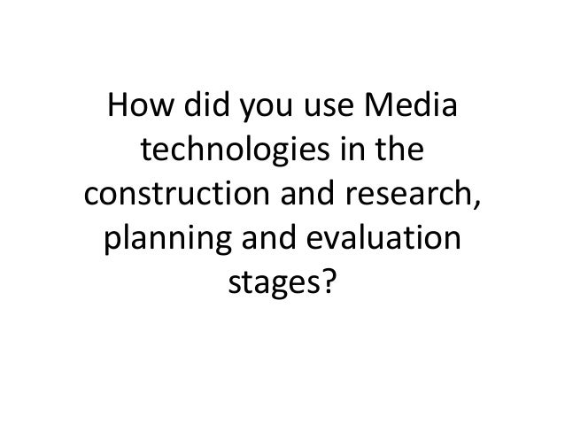 How did you use Media    technologies in theconstruction and research, planning and evaluation         stages?