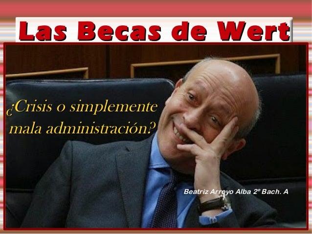 Las Becas de WertLas Becas de Wert ¿Crisis o simplemente¿Crisis o simplemente mala administración?mala administración? Bea...