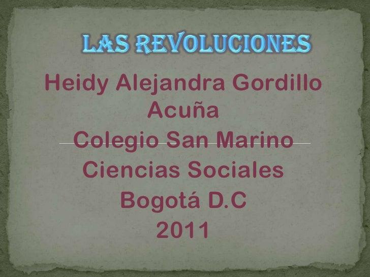 LAS REVOLUCIONES<br />Heidy Alejandra Gordillo Acuña<br />Colegio San Marino<br />Ciencias Sociales <br />Bogotá D.C<br />...