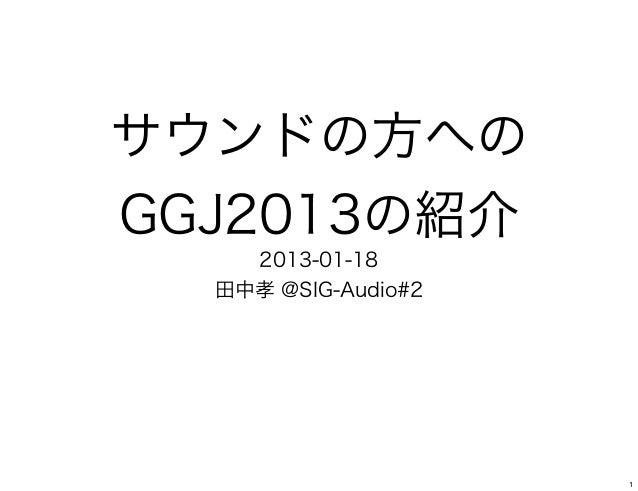 サウンドの方へのGGJ2013の紹介    2013-01-18  田中孝 @SIG-Audio#2                     1
