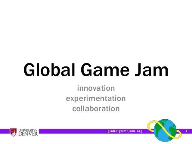 Global Game Jam       innovation    experimentation     collaboration              globalgamejam.org   1
