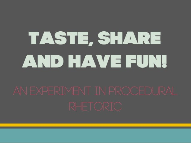 Taste, Share and Have Fun!An experiment in procedural          rhetoric