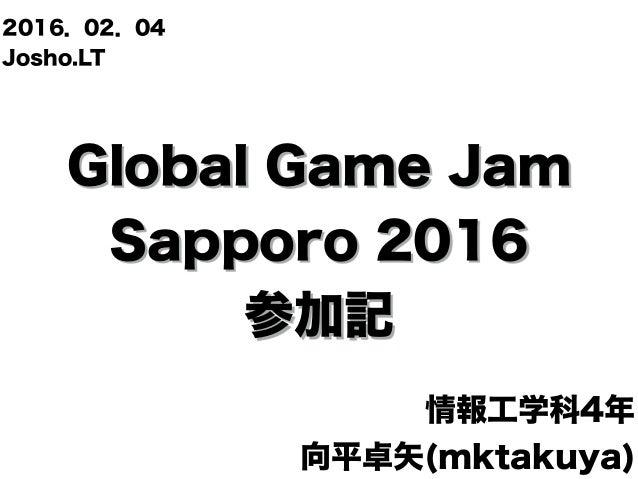 Global Game Jam Sapporo 2016 参加記 情報工学科4年 向平卓矢(mktakuya) 2016.02.04 Josho.LT