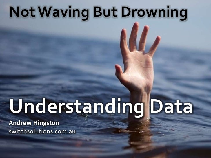 Not Waving But Drowning  Understanding Data Andrew Hingston Switch Solutions   quant training solutions ahingston@switchso...