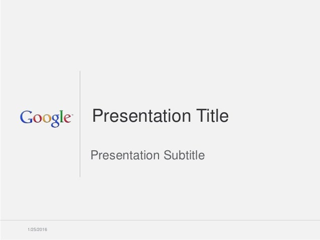 Google Confidential and Proprietary 11 Presentation Title Presentation Subtitle 1/25/2016