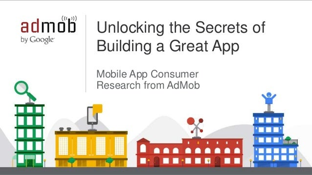 Google Confidential and Proprietary 1 Unlocking the Secrets of Building a Great App Mobile App Consumer Research from AdMob