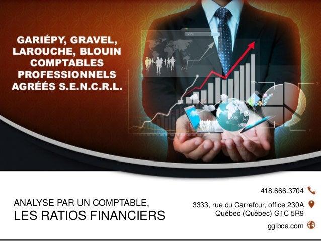 418.666.3704 gglbca.com 3333, rue du Carrefour, office 230A Québec (Québec) G1C 5R9 ANALYSE PAR UN COMPTABLE, LES RATIOS F...