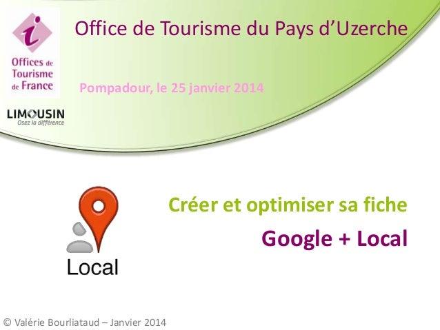 Office de Tourisme du Pays d'Uzerche Pompadour, le 25 janvier 2014  Créer et optimiser sa fiche  Google + Local  © Valérie...