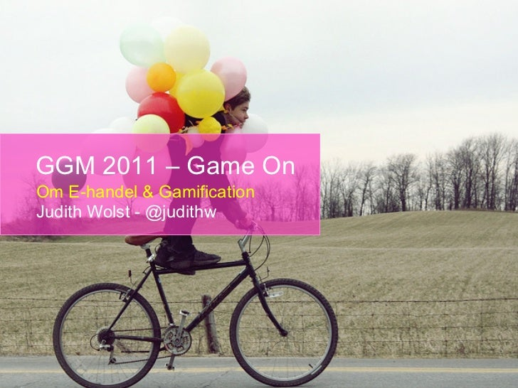GGM 2011 – Game OnOm E-handel & GamificationJudith Wolst - @judithw