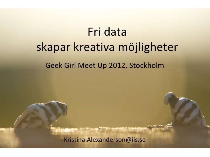 Fri dataskapar kreativa möjligheter Geek Girl Meet Up 2012, Stockholm      Kristina.Alexanderson@iis.se