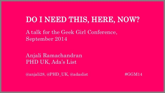 DO I NEED THIS, HERE, NOW?  A talk for the Geek Girl Conference,  September 2014  Anjali Ramachandran  PHD UK, Ada's List ...