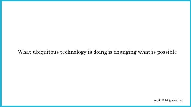 What ubiquitous technology is doing is changing what is possible  #GGM14 @anjali28