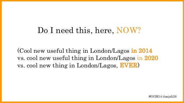 Do I need this, here, NOW?  (Cool new useful thing in London/Lagos in 2014  vs. cool new useful thing in London/Lagos in 2...