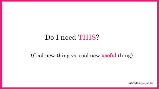#GGM14 @anjali28  Do I need THIS?  (Cool new thing vs. cool new useful thing)