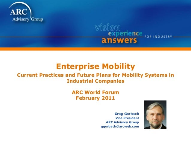 Enterprise Mobility Current Practices and Future Plans for Mobility Systems in Industrial Companies ARC World Forum Februa...