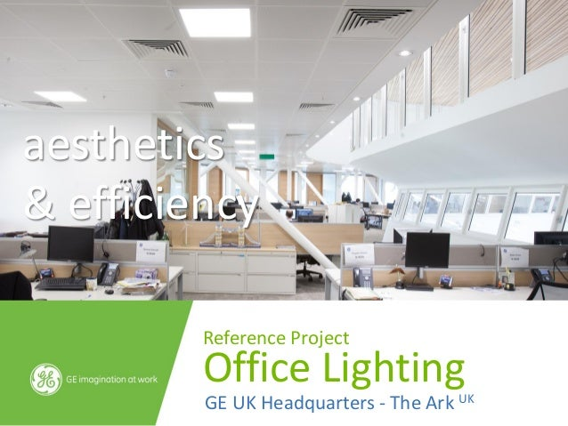 aesthetics& efficiency         Reference Project         Office Lighting         GE UK Headquarters - The Ark UK