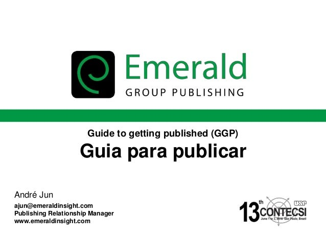www.emeraldinsight.com Guide to getting published (GGP) Guia para publicar André Jun ajun@emeraldinsight.com Publishing Re...
