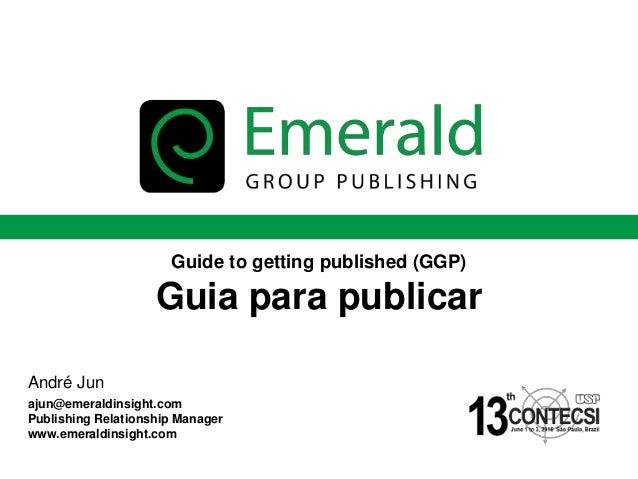 Guide to getting published (GGP) Guia para publicar André Jun ajun@emeraldinsight.com Publishing Relationship Manager www....