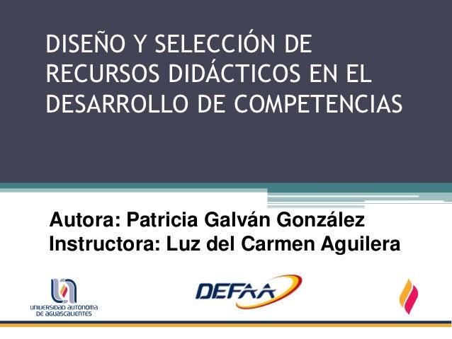 DISEÑO Y SELECCIÓN DERECURSOS DIDÁCTICOS EN ELDESARROLLO DE COMPETENCIASAutora: Patricia Galván GonzálezInstructora: Luz d...