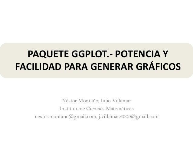 PAQUETE GGPLOT.- POTENCIA Y FACILIDAD PARA GENERAR GRÁFICOS Néstor Montaño, Julio Villamar Instituto de Ciencias Matemátic...