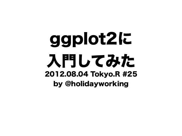 ggplot2に入門してみた2012.08.04 Tokyo.R #25  by @holidayworking